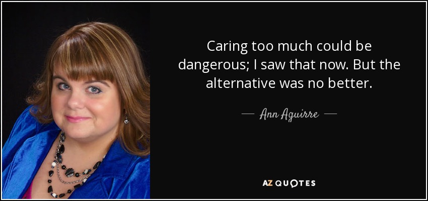 Caring too much could be dangerous; I saw that now. But the alternative was no better. - Ann Aguirre
