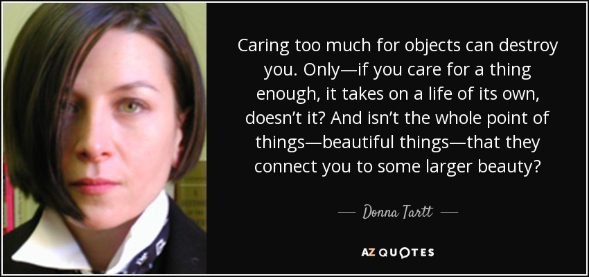 Caring too much for objects can destroy you. Only—if you care for a thing enough, it takes on a life of its own, doesn't it? And isn't the whole point of things—beautiful things—that they connect you to some larger beauty? - Donna Tartt