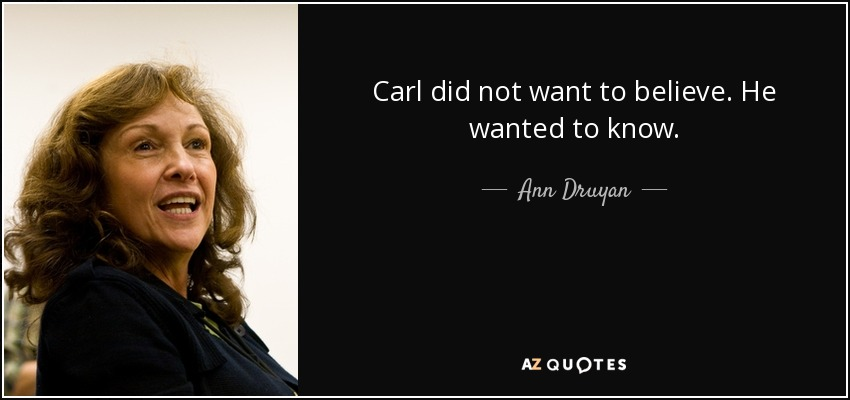 Carl did not want to believe. He wanted to know. - Ann Druyan