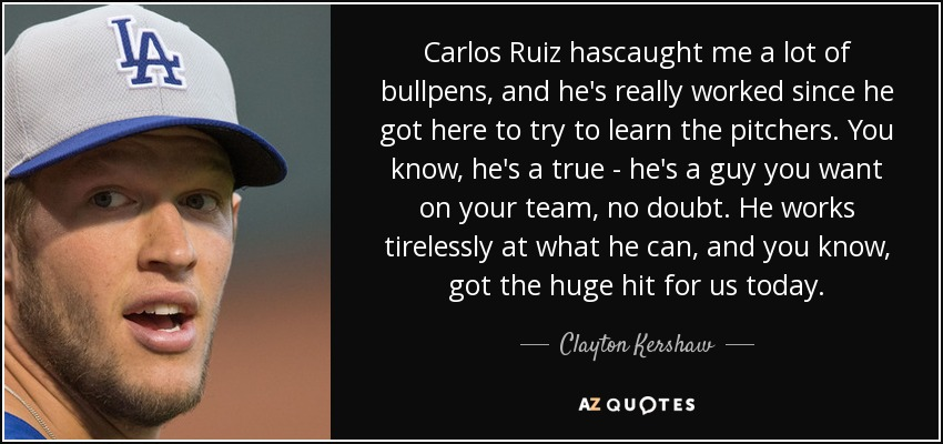 Carlos Ruiz hascaught me a lot of bullpens, and he's really worked since he got here to try to learn the pitchers. You know, he's a true - he's a guy you want on your team, no doubt. He works tirelessly at what he can, and you know, got the huge hit for us today. - Clayton Kershaw