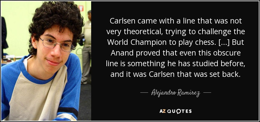 Carlsen came with a line that was not very theoretical, trying to challenge the World Champion to play chess. [...] But Anand proved that even this obscure line is something he has studied before, and it was Carlsen that was set back. - Alejandro Ramirez