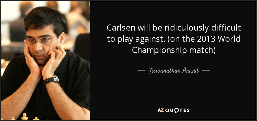 Carlsen will be ridiculously difficult to play against. (on the 2013 World Championship match) - Viswanathan Anand