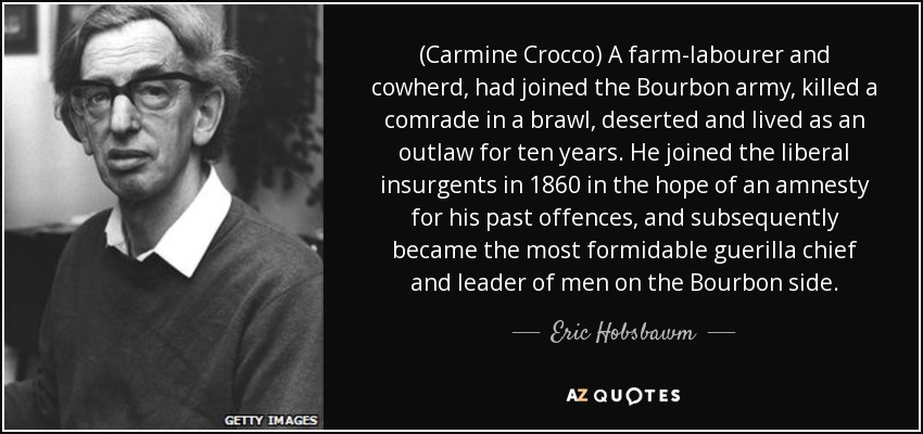 (Carmine Crocco) A farm-labourer and cowherd, had joined the Bourbon army, killed a comrade in a brawl, deserted and lived as an outlaw for ten years. He joined the liberal insurgents in 1860 in the hope of an amnesty for his past offences, and subsequently became the most formidable guerilla chief and leader of men on the Bourbon side. - Eric Hobsbawm