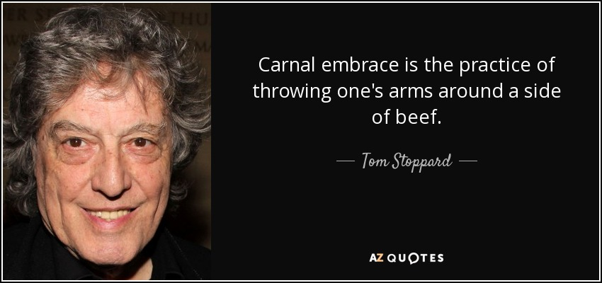 Carnal embrace is the practice of throwing one's arms around a side of beef. - Tom Stoppard