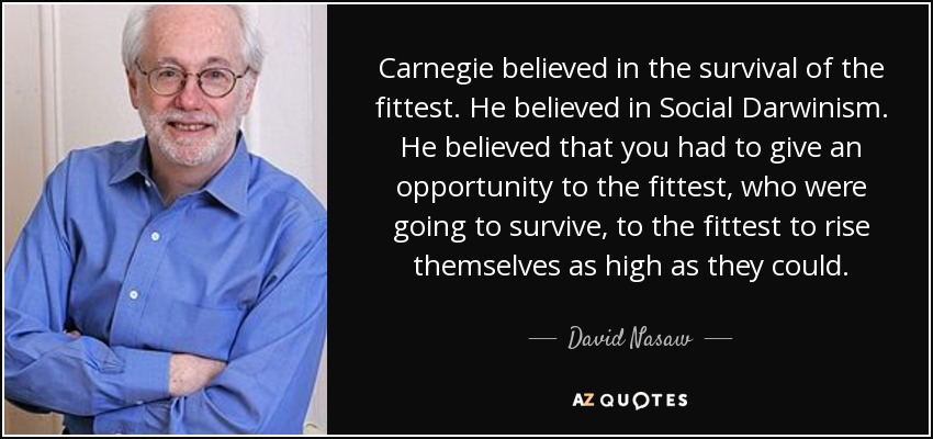 Carnegie believed in the survival of the fittest. He believed in Social Darwinism. He believed that you had to give an opportunity to the fittest, who were going to survive, to the fittest to rise themselves as high as they could. - David Nasaw