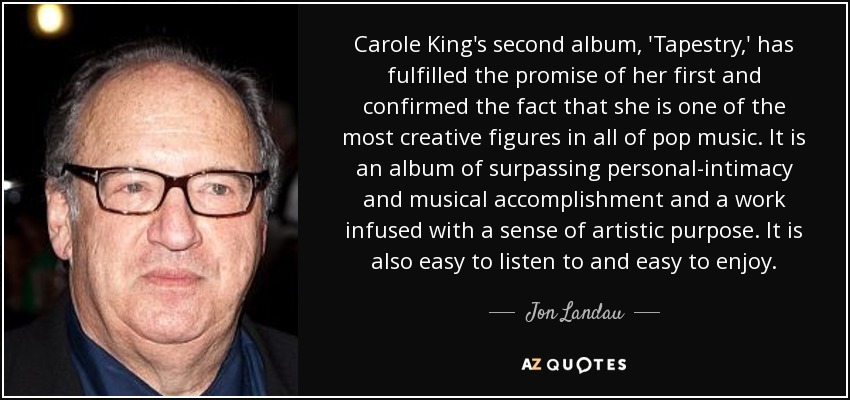 Carole King's second album, 'Tapestry,' has fulfilled the promise of her first and confirmed the fact that she is one of the most creative figures in all of pop music. It is an album of surpassing personal-intimacy and musical accomplishment and a work infused with a sense of artistic purpose. It is also easy to listen to and easy to enjoy. - Jon Landau