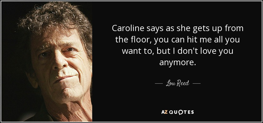 Caroline says as she gets up from the floor, you can hit me all you want to, but I don't love you anymore. - Lou Reed