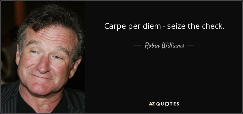 Carpe per diem - seize the check. - Robin Williams