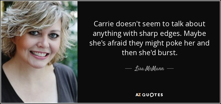 Carrie doesn't seem to talk about anything with sharp edges. Maybe she's afraid they might poke her and then she'd burst. - Lisa McMann
