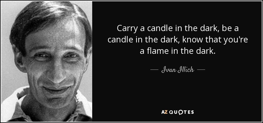 Carry a candle in the dark, be a candle in the dark, know that you're a flame in the dark. - Ivan Illich