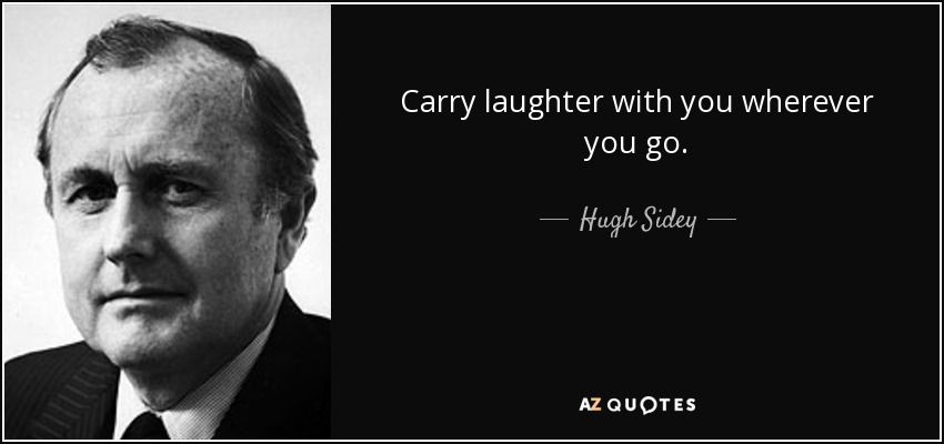Carry laughter with you wherever you go. - Hugh Sidey