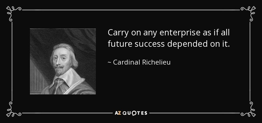 Carry on any enterprise as if all future success depended on it. - Cardinal Richelieu