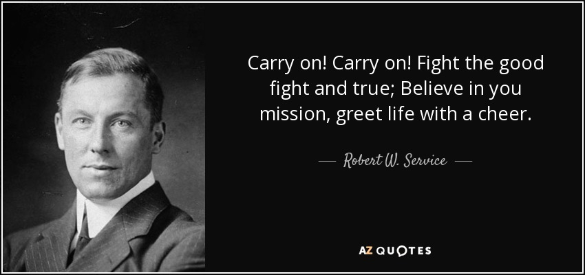 Carry on! Carry on! Fight the good fight and true; Believe in you mission, greet life with a cheer. - Robert W. Service