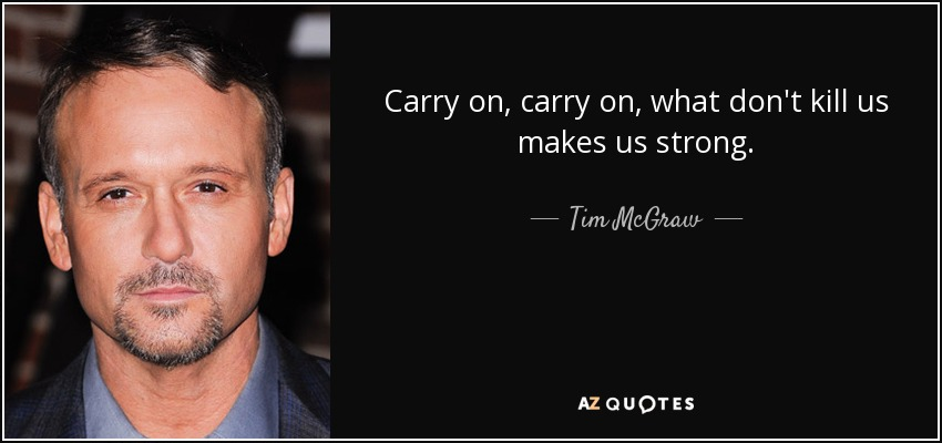 Carry on, carry on, what don't kill us makes us strong. - Tim McGraw