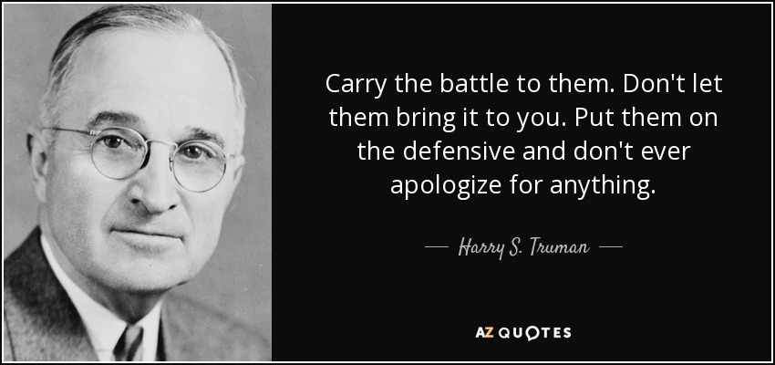 Carry the battle to them. Don't let them bring it to you. Put them on the defensive and don't ever apologize for anything. - Harry S. Truman