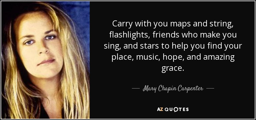 Carry with you maps and string, flashlights, friends who make you sing, and stars to help you find your place, music, hope, and amazing grace. - Mary Chapin Carpenter