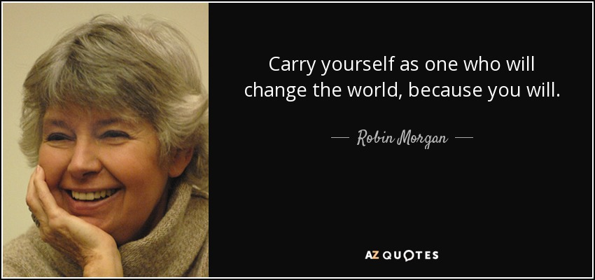 Carry yourself as one who will change the world, because you will. - Robin Morgan