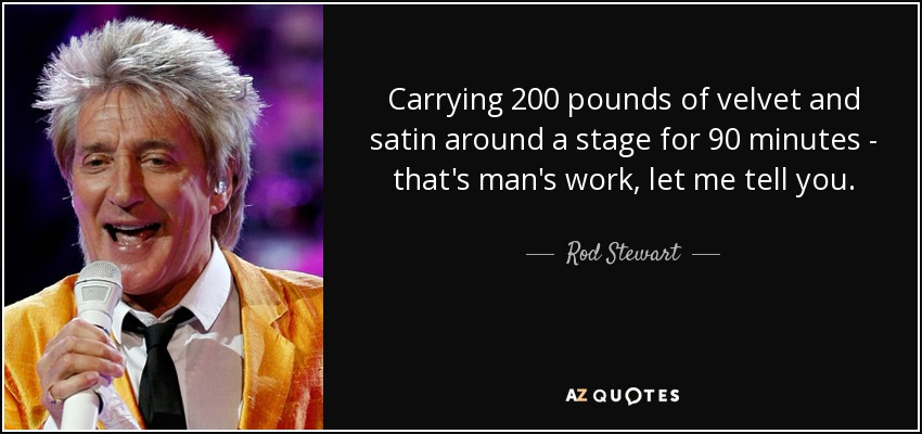 Carrying 200 pounds of velvet and satin around a stage for 90 minutes - that's man's work, let me tell you. - Rod Stewart