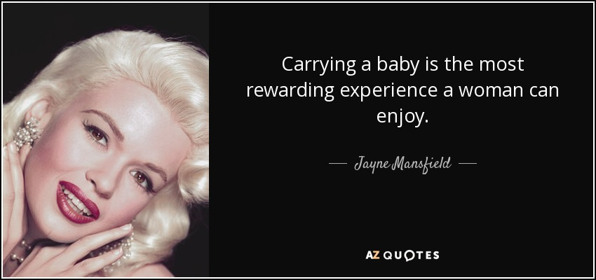 Carrying a baby is the most rewarding experience a woman can enjoy. - Jayne Mansfield