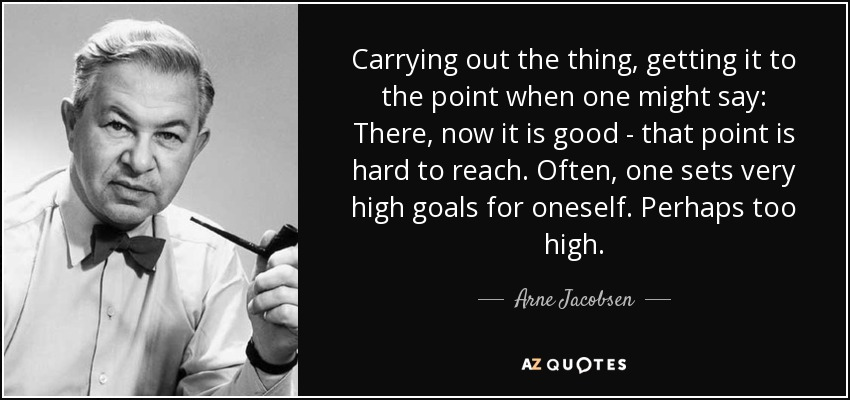 Carrying out the thing, getting it to the point when one might say: There, now it is good - that point is hard to reach. Often, one sets very high goals for oneself. Perhaps too high. - Arne Jacobsen