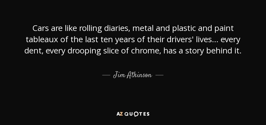 Cars are like rolling diaries, metal and plastic and paint tableaux of the last ten years of their drivers' lives ... every dent, every drooping slice of chrome, has a story behind it. - Jim Atkinson