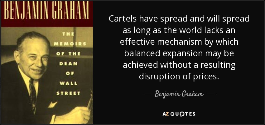 Cartels have spread and will spread as long as the world lacks an effective mechanism by which balanced expansion may be achieved without a resulting disruption of prices. - Benjamin Graham