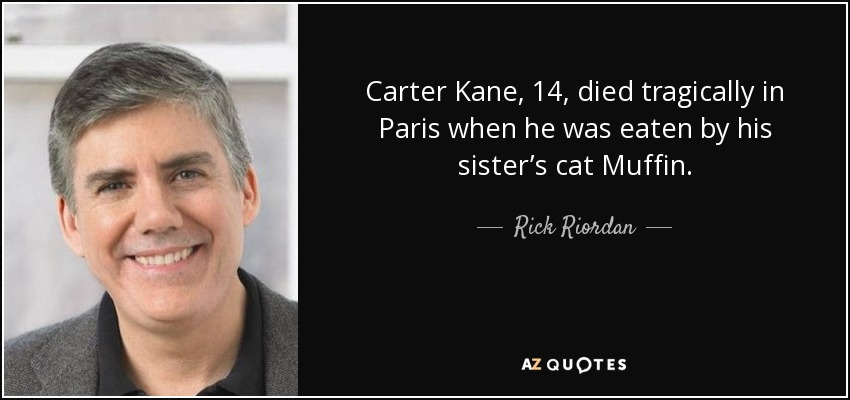 Carter Kane, 14, died tragically in Paris when he was eaten by his sister's cat Muffin. - Rick Riordan
