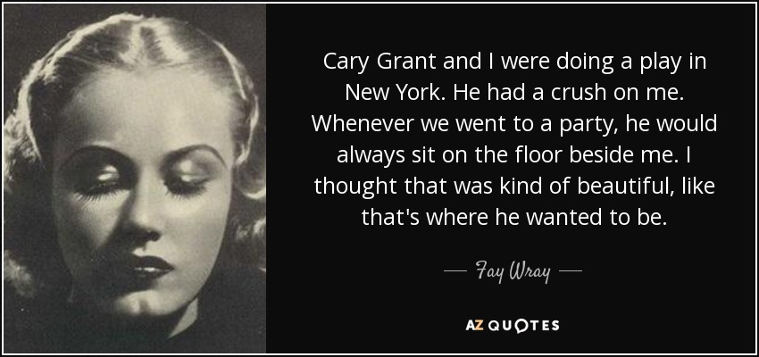 Cary Grant and I were doing a play in New York. He had a crush on me. Whenever we went to a party, he would always sit on the floor beside me. I thought that was kind of beautiful, like that's where he wanted to be. - Fay Wray