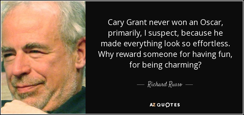 Cary Grant never won an Oscar, primarily, I suspect, because he made everything look so effortless. Why reward someone for having fun, for being charming? - Richard Russo
