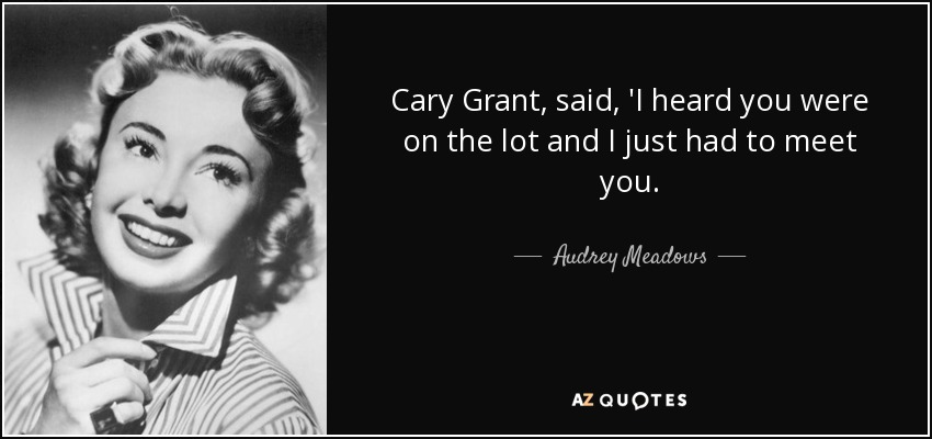 Cary Grant, said, 'I heard you were on the lot and I just had to meet you. - Audrey Meadows