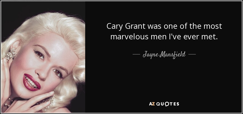 Cary Grant was one of the most marvelous men I've ever met. - Jayne Mansfield