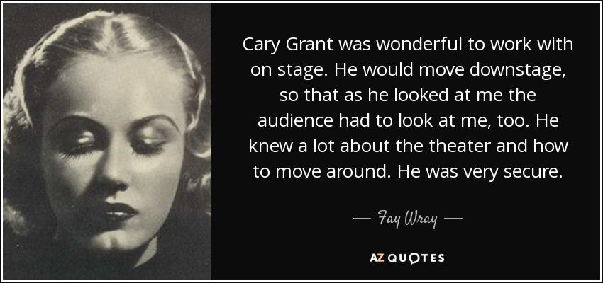 Cary Grant was wonderful to work with on stage. He would move downstage, so that as he looked at me the audience had to look at me, too. He knew a lot about the theater and how to move around. He was very secure. - Fay Wray