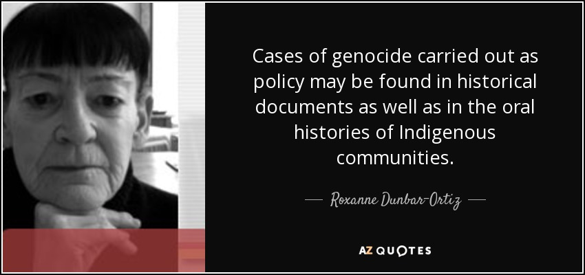 Cases of genocide carried out as policy may be found in historical documents as well as in the oral histories of Indigenous communities. - Roxanne Dunbar-Ortiz