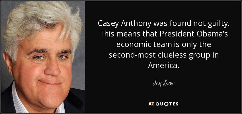 Casey Anthony was found not guilty. This means that President Obama's economic team is only the second-most clueless group in America. - Jay Leno