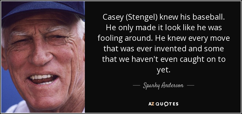 Casey (Stengel) knew his baseball. He only made it look like he was fooling around. He knew every move that was ever invented and some that we haven't even caught on to yet. - Sparky Anderson
