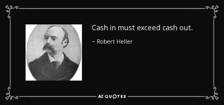 Cash in must exceed cash out. - Robert Heller
