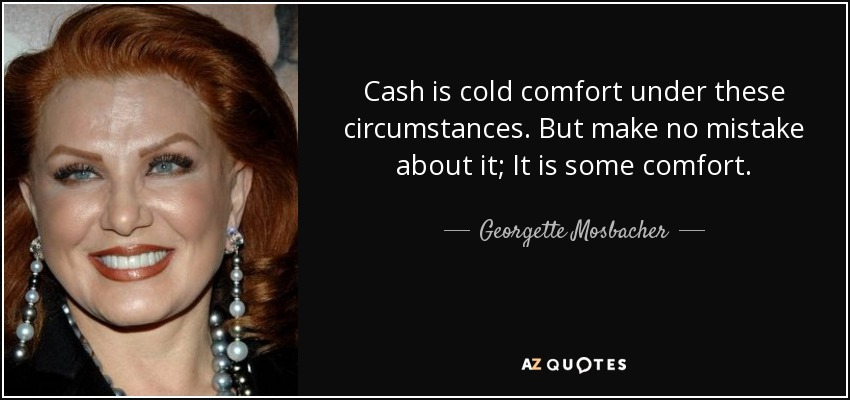 Cash is cold comfort under these circumstances. But make no mistake about it; It is some comfort. - Georgette Mosbacher
