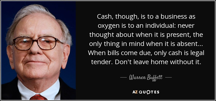 Cash, though, is to a business as oxygen is to an individual: never thought about when it is present, the only thing in mind when it is absent... When bills come due, only cash is legal tender. Don't leave home without it. - Warren Buffett