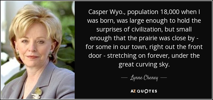 Casper Wyo., population 18,000 when I was born, was large enough to hold the surprises of civilization, but small enough that the prairie was close by - for some in our town, right out the front door - stretching on forever, under the great curving sky. - Lynne Cheney