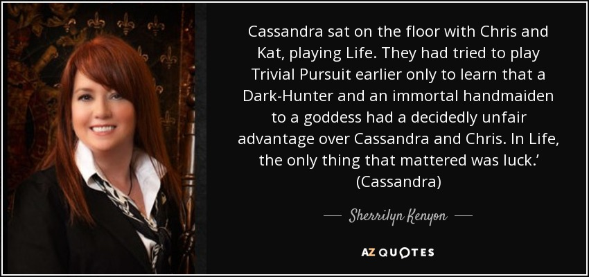 Cassandra sat on the floor with Chris and Kat, playing Life. They had tried to play Trivial Pursuit earlier only to learn that a Dark-Hunter and an immortal handmaiden to a goddess had a decidedly unfair advantage over Cassandra and Chris. In Life, the only thing that mattered was luck.' (Cassandra) - Sherrilyn Kenyon