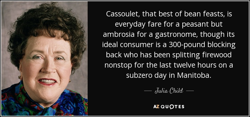 Cassoulet, that best of bean feasts, is everyday fare for a peasant but ambrosia for a gastronome, though its ideal consumer is a 300-pound blocking back who has been splitting firewood nonstop for the last twelve hours on a subzero day in Manitoba. - Julia Child