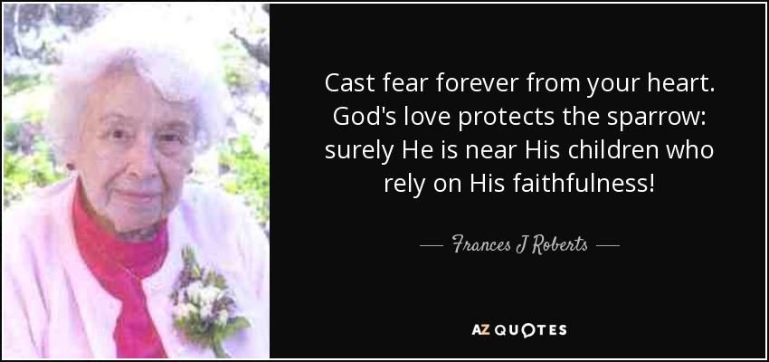 Cast fear forever from your heart. God's love protects the sparrow: surely He is near His children who rely on His faithfulness! - Frances J Roberts