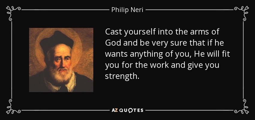 Cast yourself into the arms of God and be very sure that if he wants anything of you, He will fit you for the work and give you strength. - Philip Neri