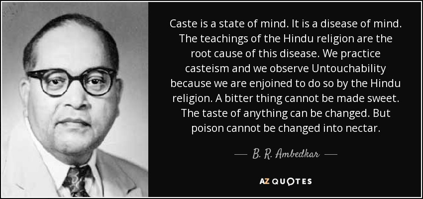 Caste is a state of mind. It is a disease of mind. The teachings of the Hindu religion are the root cause of this disease. We practice casteism and we observe Untouchability because we are enjoined to do so by the Hindu religion. A bitter thing cannot be made sweet. The taste of anything can be changed. But poison cannot be changed into nectar. - B. R. Ambedkar