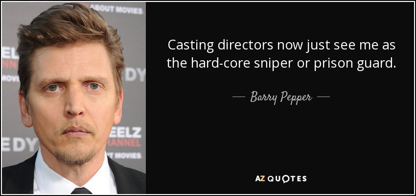 Casting directors now just see me as the hard-core sniper or prison guard. - Barry Pepper