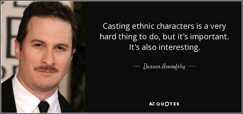 Casting ethnic characters is a very hard thing to do, but it's important. It's also interesting. - Darren Aronofsky