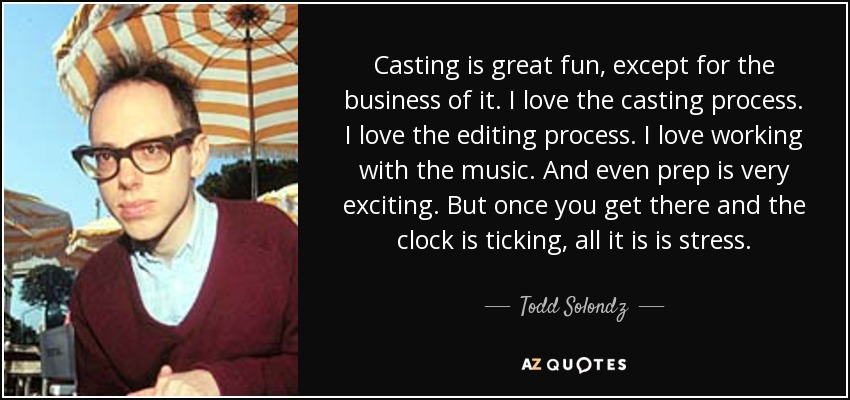 Casting is great fun, except for the business of it. I love the casting process. I love the editing process. I love working with the music. And even prep is very exciting. But once you get there and the clock is ticking, all it is is stress. - Todd Solondz