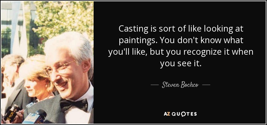 Casting is sort of like looking at paintings. You don't know what you'll like, but you recognize it when you see it. - Steven Bochco