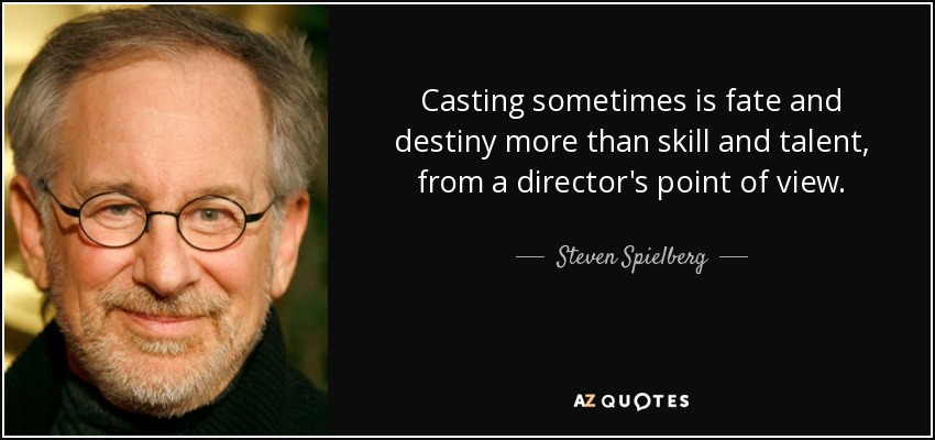Casting sometimes is fate and destiny more than skill and talent, from a director's point of view. - Steven Spielberg