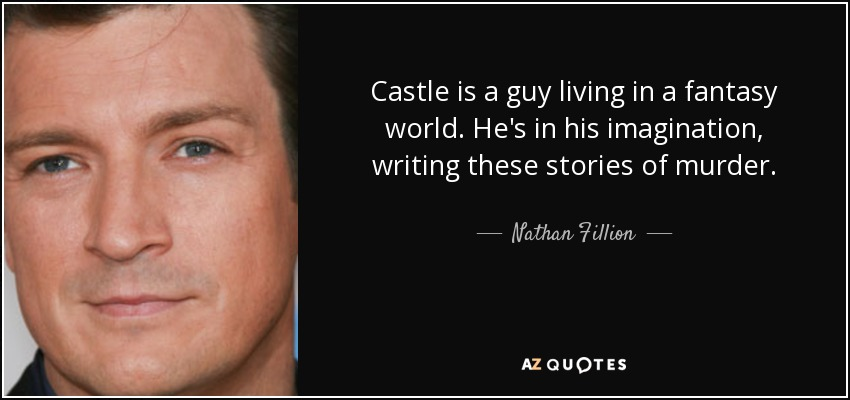 Castle is a guy living in a fantasy world. He's in his imagination, writing these stories of murder. - Nathan Fillion